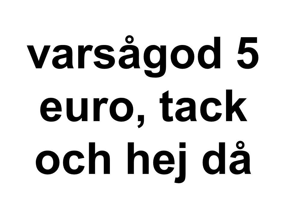 varsågod 5 euro, tack och hej då