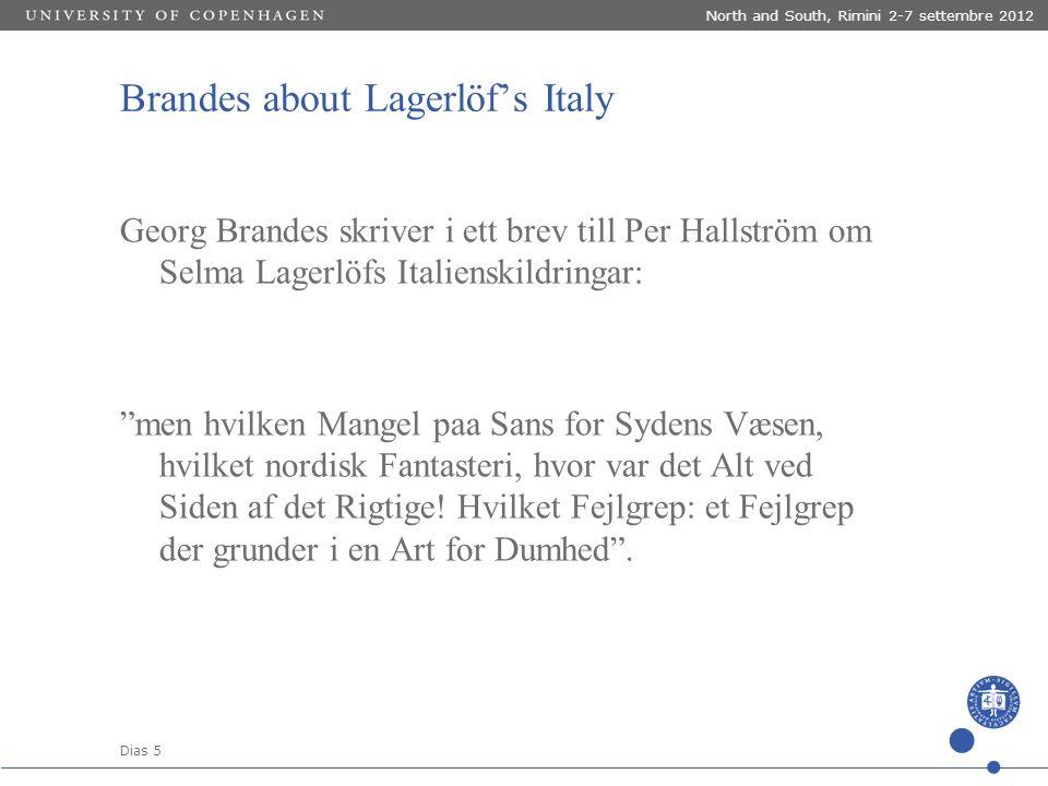 Dias 5 North and South, Rimini 2-7 settembre 2012 Brandes about Lagerlöf's Italy Georg Brandes skriver i ett brev till Per Hallström om Selma Lagerlöfs Italienskildringar: men hvilken Mangel paa Sans for Sydens Væsen, hvilket nordisk Fantasteri, hvor var det Alt ved Siden af det Rigtige.