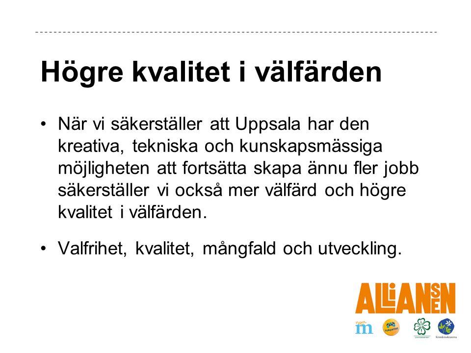 Högre kvalitet i välfärden När vi säkerställer att Uppsala har den kreativa, tekniska och kunskapsmässiga möjligheten att fortsätta skapa ännu fler jobb säkerställer vi också mer välfärd och högre kvalitet i välfärden.
