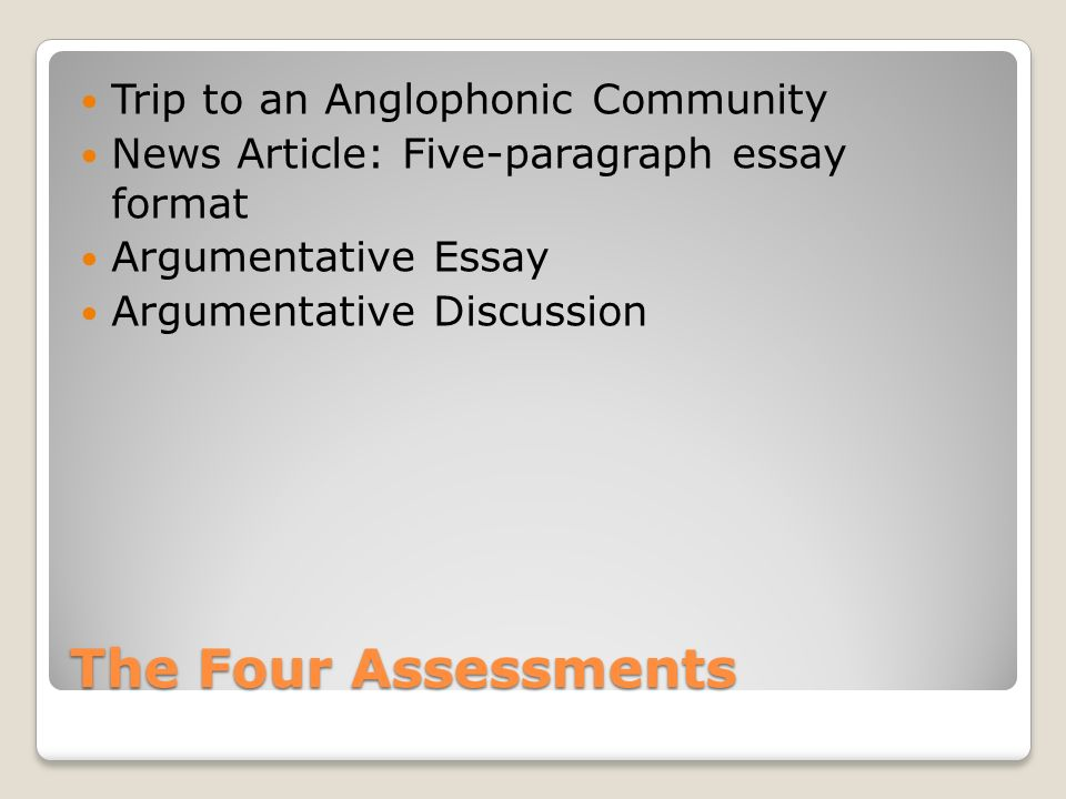 The Four Assessments Trip to an Anglophonic Community News Article: Five-paragraph essay format Argumentative Essay Argumentative Discussion