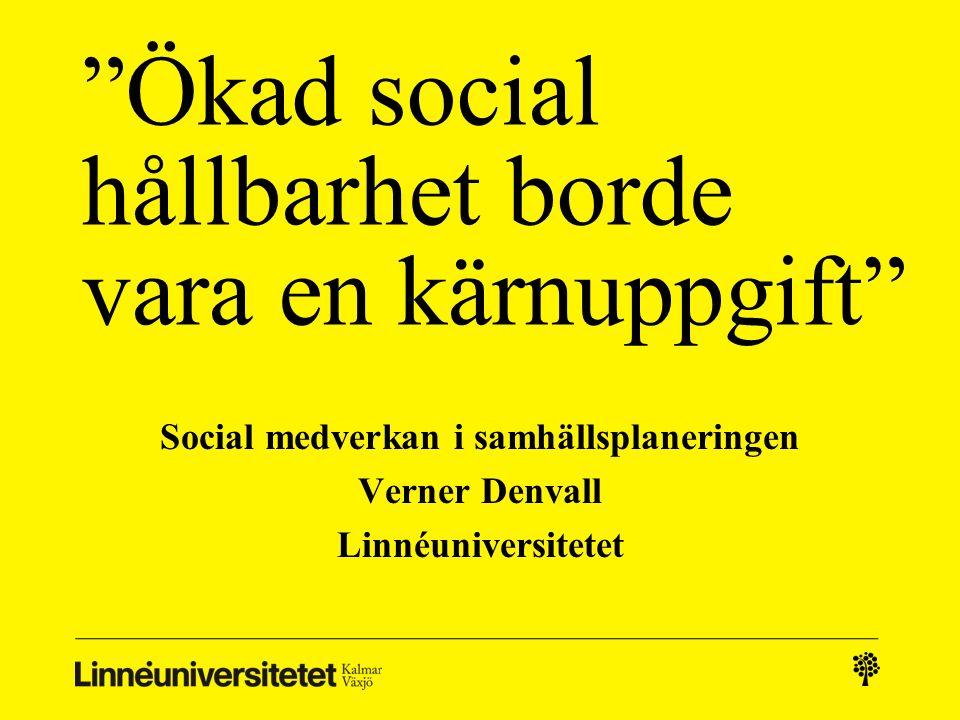 """""""Ökad social hållbarhet borde vara en kärnuppgift"""" Social medverkan i samhällsplaneringen Verner Denvall Linnéuniversitetet"""