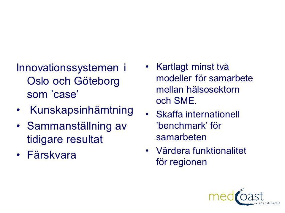Organisation (förslag) COINCO WP3 WP2 WP1 WP4 Lennart Olausson MedCoast Projekt ledare: Boo Edgar/ Linda Sonesson Innovationssystem: Gunilla Bökmark/Medinnova Nätverken: Eva-Carin Tengberg/Ansgar Gabrielson Sjukvårdssystem: Stein Vaaler/ Forskningschef SU Småbolag: Universitet/entreprenörskap:Institutet för Innovation och entreprenörskap, Chalmers, Universitet i Oslo, BI, UMB