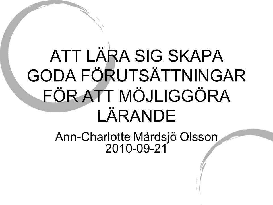 ATT LÄRA SIG SKAPA GODA FÖRUTSÄTTNINGAR FÖR ATT MÖJLIGGÖRA LÄRANDE Ann-Charlotte Mårdsjö Olsson 2010-09-21