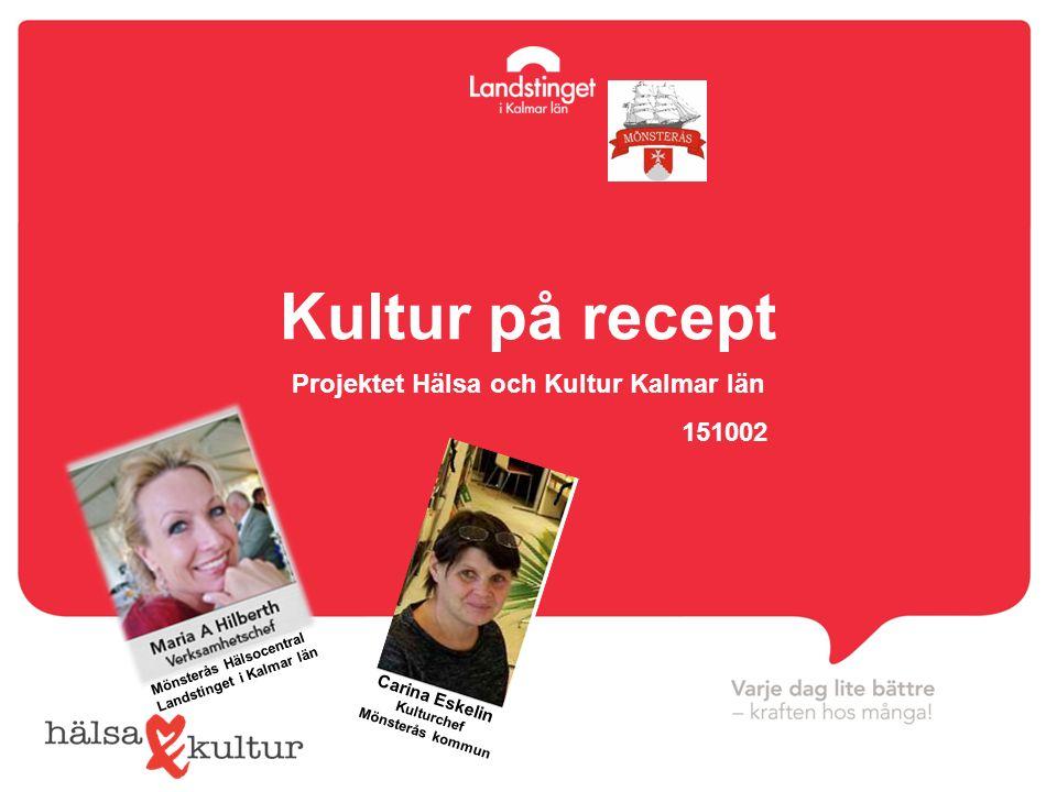 Kultur på recept Projektet Hälsa och Kultur Kalmar län 151002 Carina Eskelin Kulturchef Mönsterås kommun Mönsterås Hälsocentral Landstinget i Kalmar l