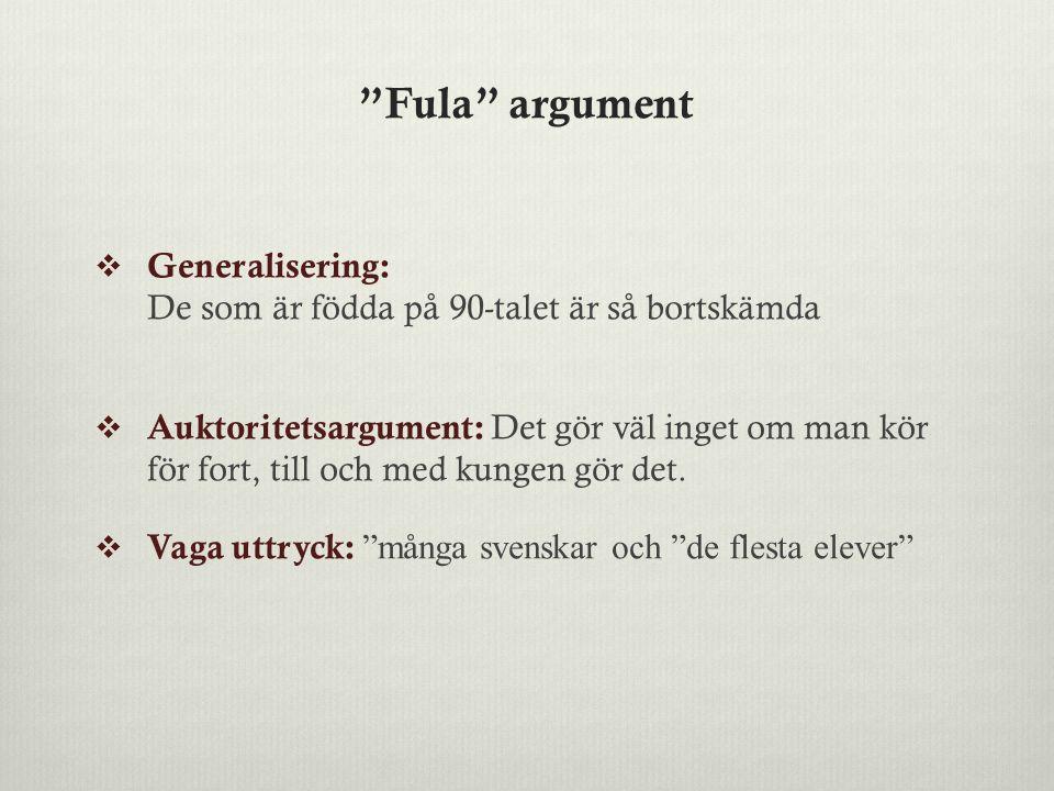 Fula argument  Generalisering: De som är födda på 90-talet är så bortskämda  Auktoritetsargument: Det gör väl inget om man kör för fort, till och med kungen gör det.