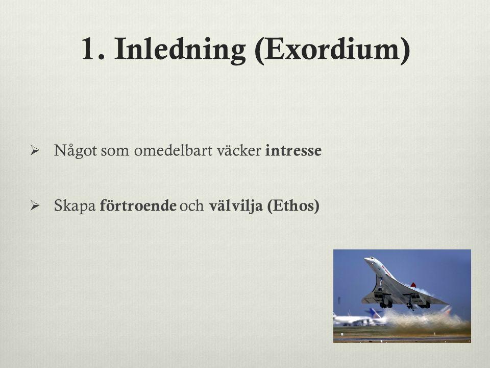 1. Inledning (Exordium)  Något som omedelbart väcker intresse  Skapa förtroende och välvilja (Ethos)