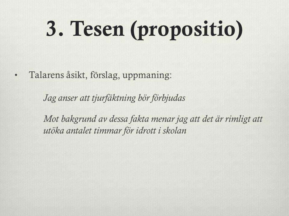 3. Tesen (propositio) Talarens åsikt, förslag, uppmaning: Jag anser att tjurfäktning bör förbjudas Mot bakgrund av dessa fakta menar jag att det är ri