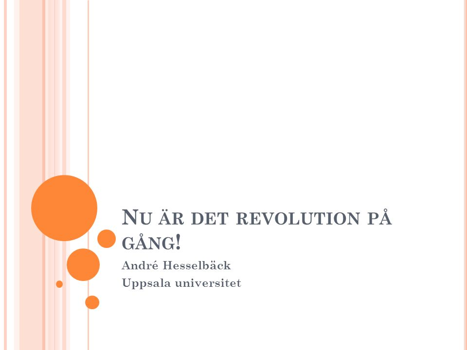 N U ÄR DET REVOLUTION PÅ GÅNG ! André Hesselbäck Uppsala universitet