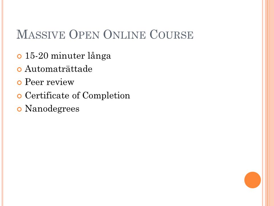 M ASSIVE O PEN O NLINE C OURSE 15-20 minuter långa Automaträttade Peer review Certificate of Completion Nanodegrees