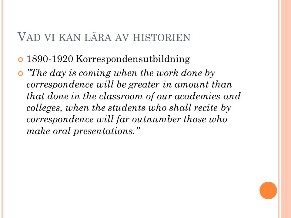 V AD VI KAN LÄRA AV HISTORIEN 1890-1920 Korrespondensutbildning The day is coming when the work done by correspondence will be greater in amount than that done in the classroom of our academies and colleges, when the students who shall recite by correspondence will far outnumber those who make oral presentations.