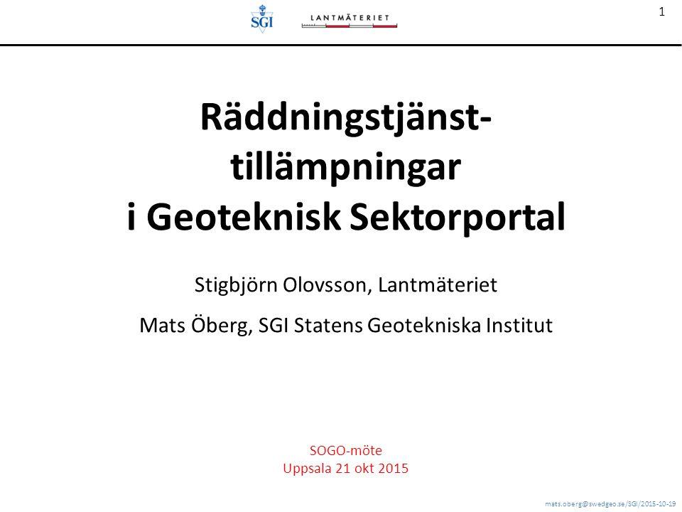 mats.oberg@swedgeo.se/SGI/2015-10-19 1 Räddningstjänst- tillämpningar i Geoteknisk Sektorportal Stigbjörn Olovsson, Lantmäteriet Mats Öberg, SGI Statens Geotekniska Institut SOGO-möte Uppsala 21 okt 2015