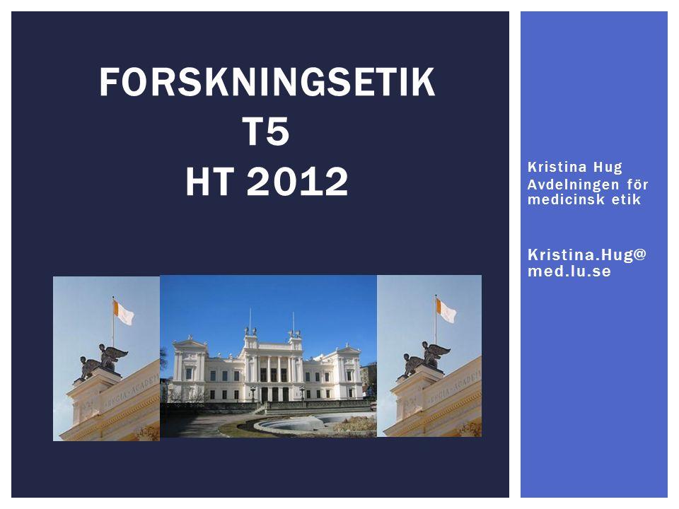 FORSKNINGSETIK T5 HT 2012 Kristina Hug Avdelningen för medicinsk etik Kristina.Hug@ med.lu.se