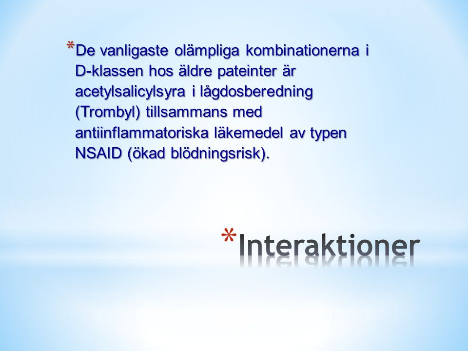 * De vanligaste olämpliga kombinationerna i D-klassen hos äldre pateinter är acetylsalicylsyra i lågdosberedning (Trombyl) tillsammans med antiinflammatoriska läkemedel av typen NSAID (ökad blödningsrisk).