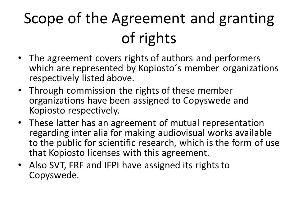 Scope of the Agreement and granting of rights The agreement covers rights of authors and performers which are represented by Kopiosto´s member organizations respectively listed above.