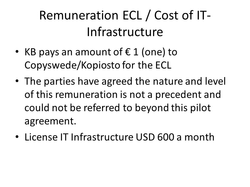 Remuneration ECL / Cost of IT- Infrastructure KB pays an amount of € 1 (one) to Copyswede/Kopiosto for the ECL The parties have agreed the nature and level of this remuneration is not a precedent and could not be referred to beyond this pilot agreement.