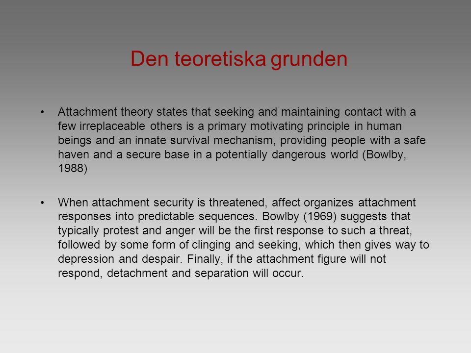 Den teoretiska grunden Attachment theory states that seeking and maintaining contact with a few irreplaceable others is a primary motivating principle