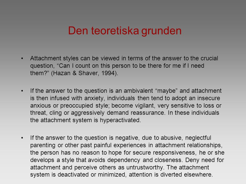 "Den teoretiska grunden Attachment styles can be viewed in terms of the answer to the crucial question, ""Can I count on this person to be there for me"
