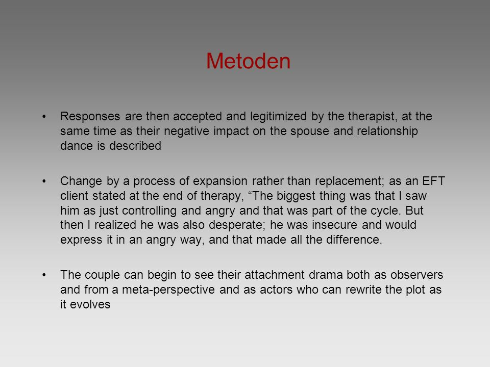 Metoden Responses are then accepted and legitimized by the therapist, at the same time as their negative impact on the spouse and relationship dance is described Change by a process of expansion rather than replacement; as an EFT client stated at the end of therapy, The biggest thing was that I saw him as just controlling and angry and that was part of the cycle.