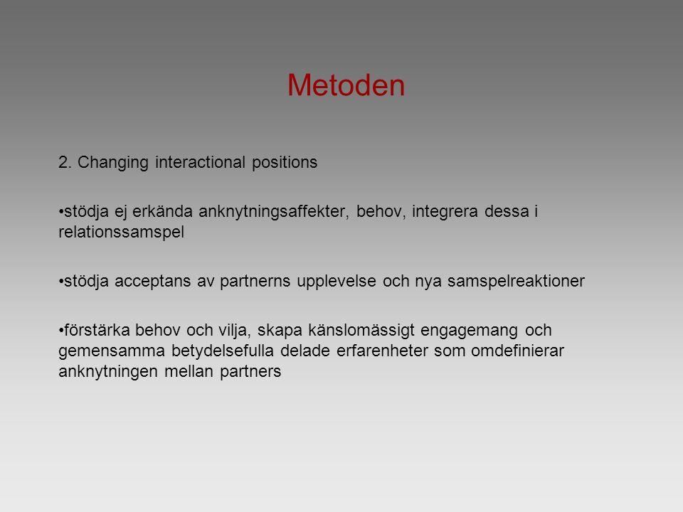 Metoden 2. Changing interactional positions stödja ej erkända anknytningsaffekter, behov, integrera dessa i relationssamspel stödja acceptans av partn