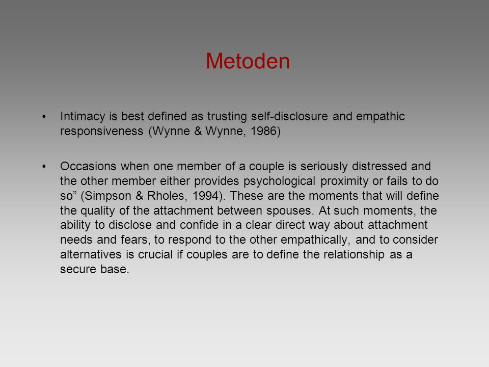 Metoden Intimacy is best defined as trusting self-disclosure and empathic responsiveness (Wynne & Wynne, 1986) Occasions when one member of a couple is seriously distressed and the other member either provides psychological proximity or fails to do so (Simpson & Rholes, 1994).