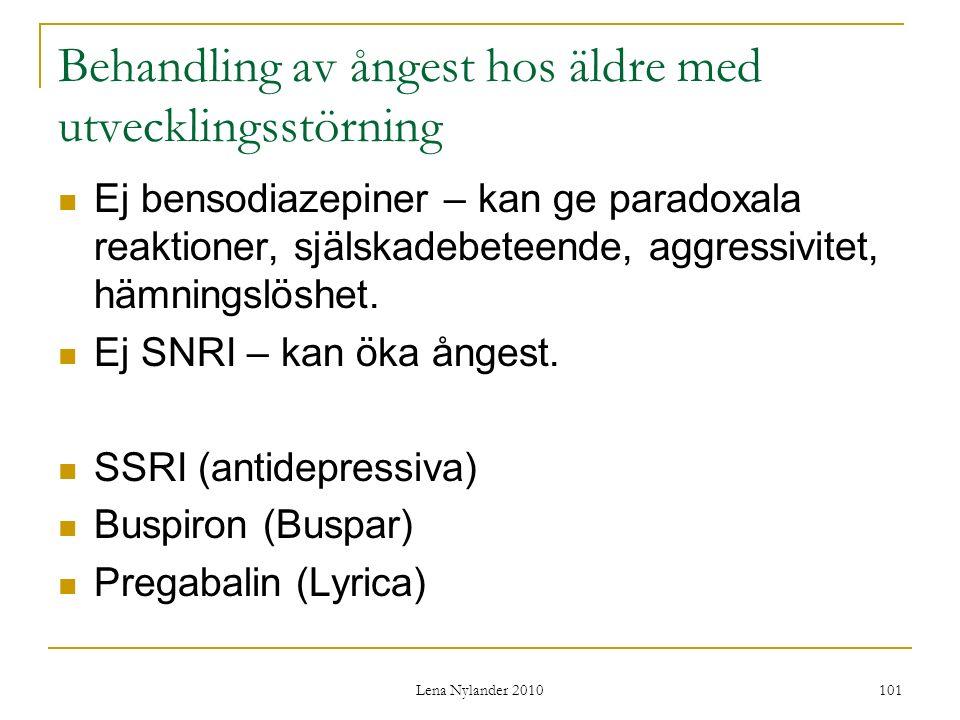 Lena Nylander 2010 101 Behandling av ångest hos äldre med utvecklingsstörning Ej bensodiazepiner – kan ge paradoxala reaktioner, själskadebeteende, aggressivitet, hämningslöshet.