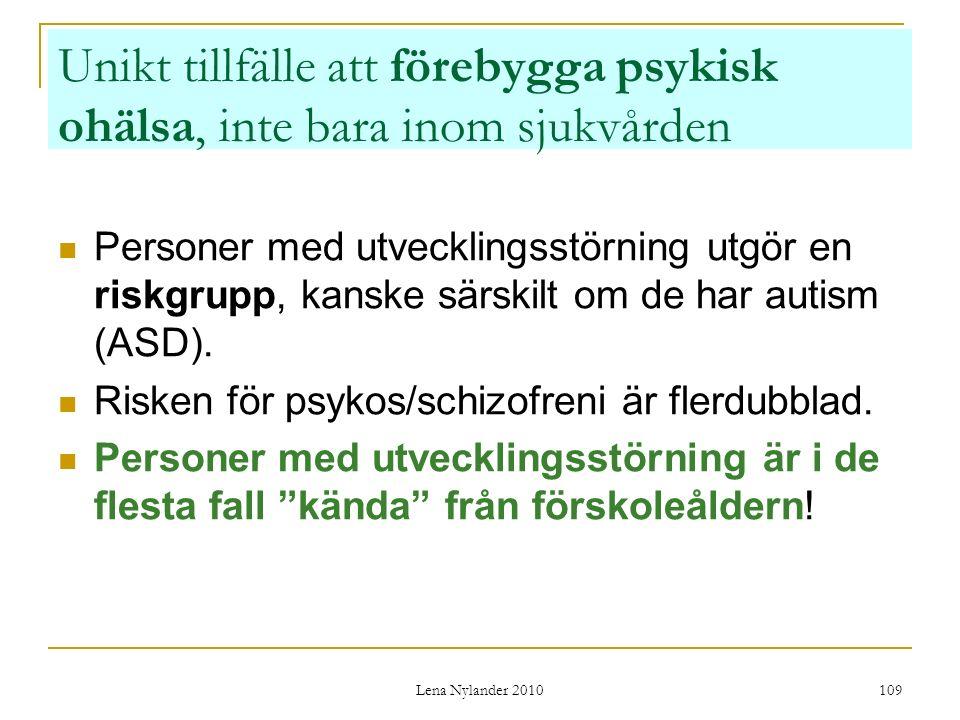Lena Nylander 2010 109 Unikt tillfälle att förebygga psykisk ohälsa, inte bara inom sjukvården Personer med utvecklingsstörning utgör en riskgrupp, kanske särskilt om de har autism (ASD).