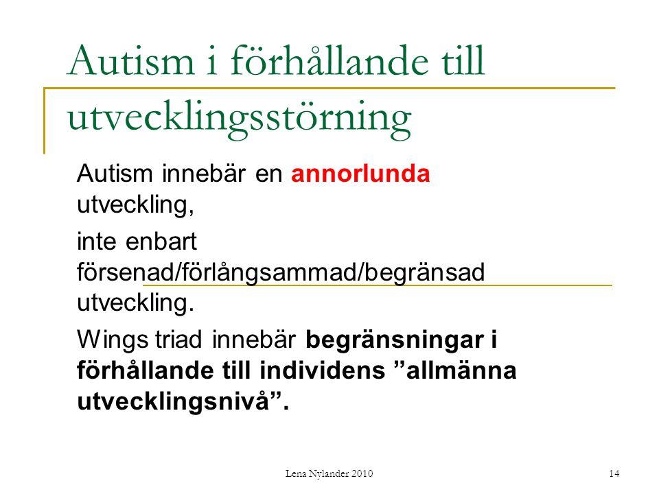Lena Nylander 201014 Autism i förhållande till utvecklingsstörning Autism innebär en annorlunda utveckling, inte enbart försenad/förlångsammad/begränsad utveckling.