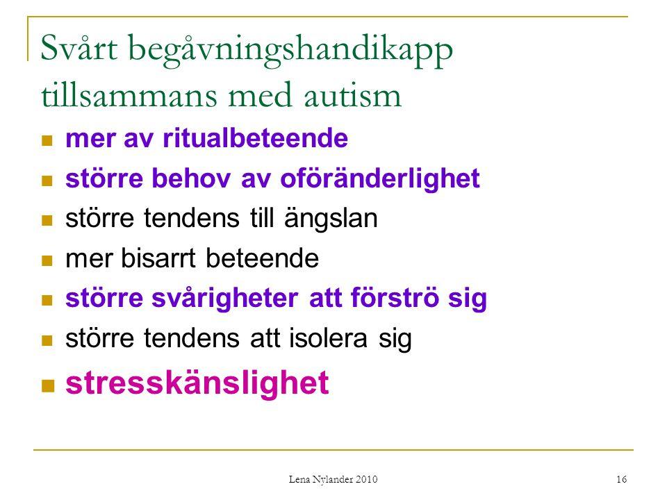 Lena Nylander 2010 16 Svårt begåvningshandikapp tillsammans med autism mer av ritualbeteende större behov av oföränderlighet större tendens till ängslan mer bisarrt beteende större svårigheter att förströ sig större tendens att isolera sig stresskänslighet