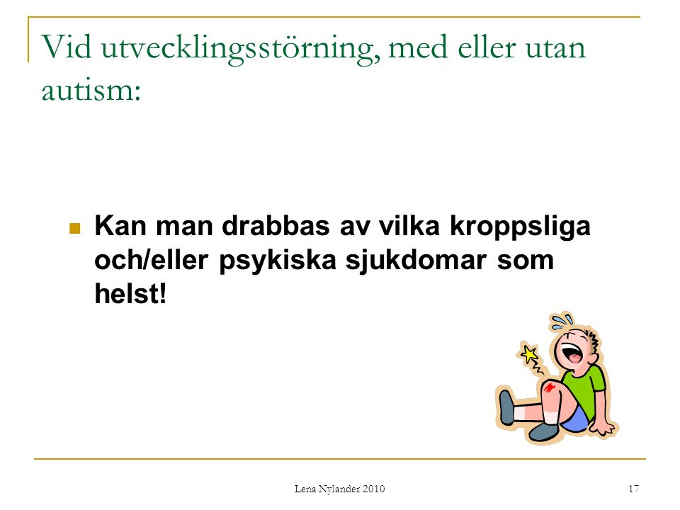 Lena Nylander 2010 17 Vid utvecklingsstörning, med eller utan autism: Kan man drabbas av vilka kroppsliga och/eller psykiska sjukdomar som helst!