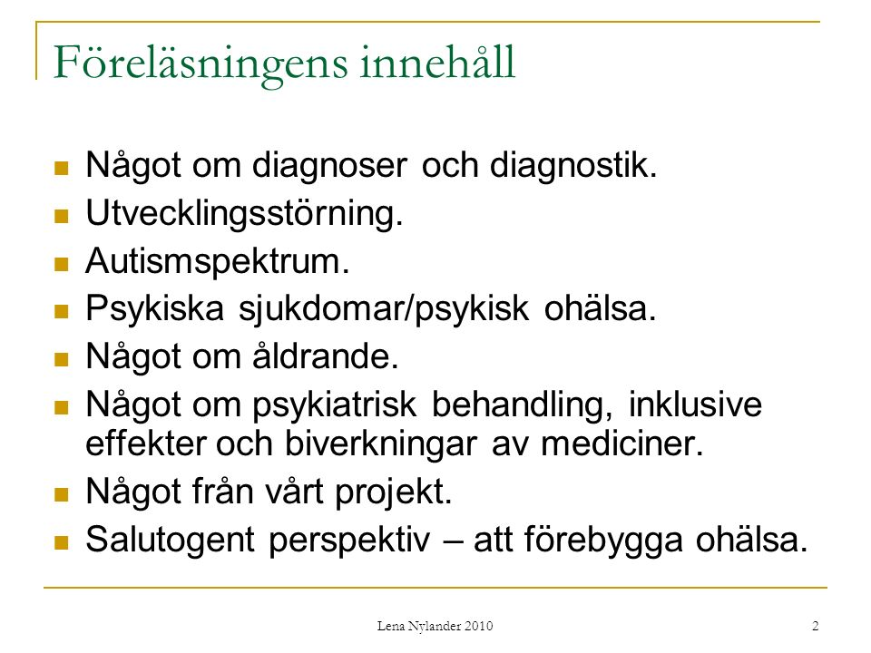 Lena Nylander 2010 33 Affektiva sjukdomar Depression: 5 symtom i 2 veckor Dystymi: nedstämd mestadels i > 2år Bipolär (manodepressiv) sjukdom