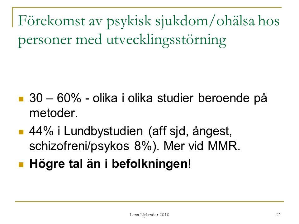 Lena Nylander 2010 21 Förekomst av psykisk sjukdom/ohälsa hos personer med utvecklingsstörning 30 – 60% - olika i olika studier beroende på metoder.