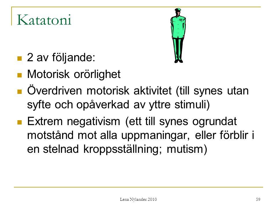 Lena Nylander 2010 59 Katatoni 2 av följande: Motorisk orörlighet Överdriven motorisk aktivitet (till synes utan syfte och opåverkad av yttre stimuli) Extrem negativism (ett till synes ogrundat motstånd mot alla uppmaningar, eller förblir i en stelnad kroppsställning; mutism)