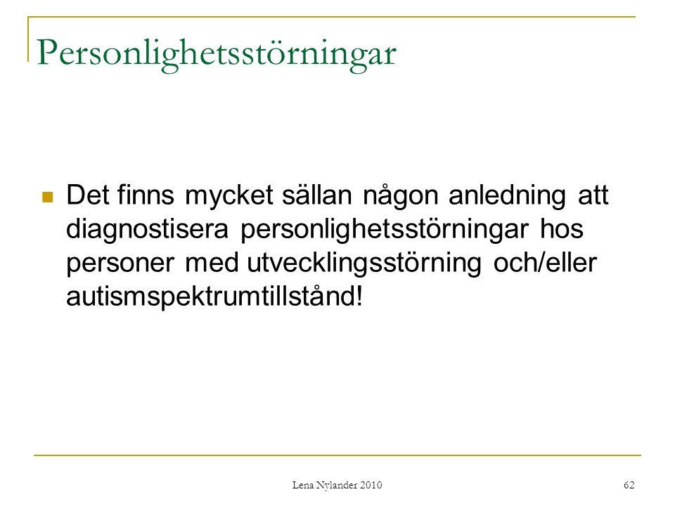 Lena Nylander 2010 62 Personlighetsstörningar Det finns mycket sällan någon anledning att diagnostisera personlighetsstörningar hos personer med utvecklingsstörning och/eller autismspektrumtillstånd!