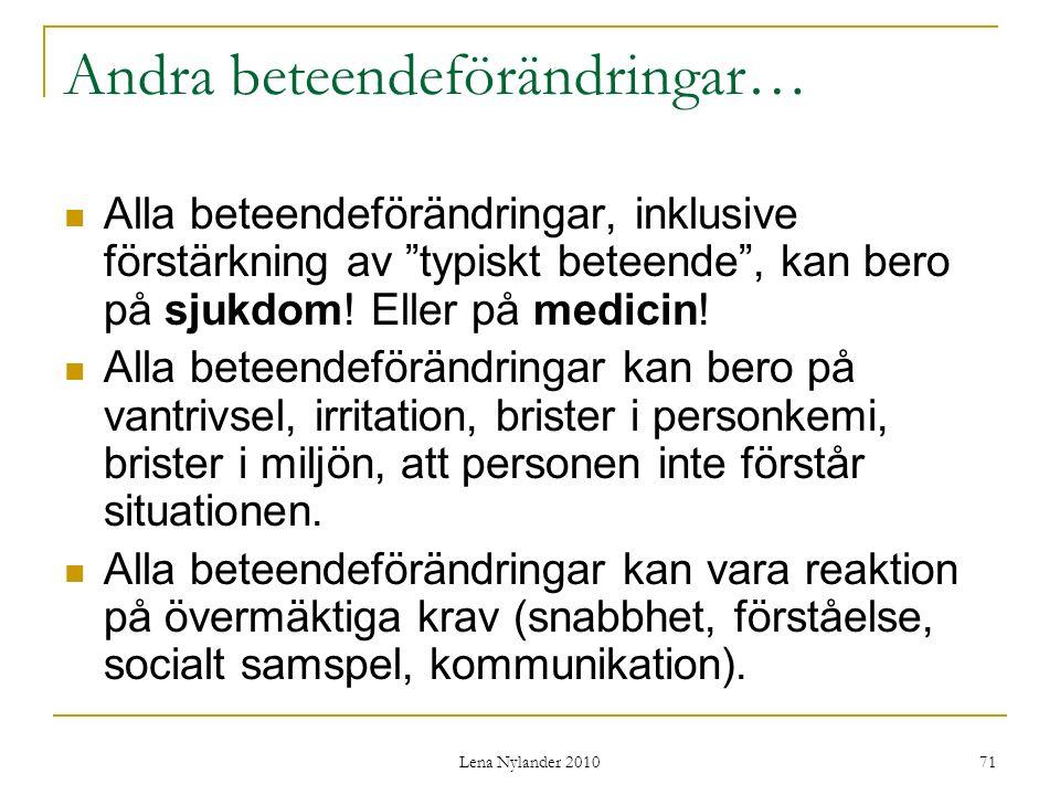 Lena Nylander 2010 71 Andra beteendeförändringar… Alla beteendeförändringar, inklusive förstärkning av typiskt beteende , kan bero på sjukdom.