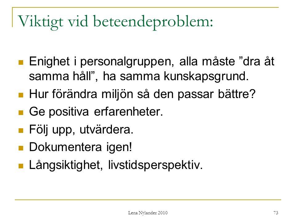 Lena Nylander 2010 73 Viktigt vid beteendeproblem: Enighet i personalgruppen, alla måste dra åt samma håll , ha samma kunskapsgrund.