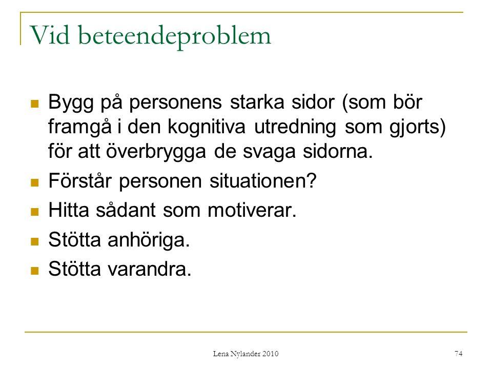 Lena Nylander 2010 74 Vid beteendeproblem Bygg på personens starka sidor (som bör framgå i den kognitiva utredning som gjorts) för att överbrygga de svaga sidorna.