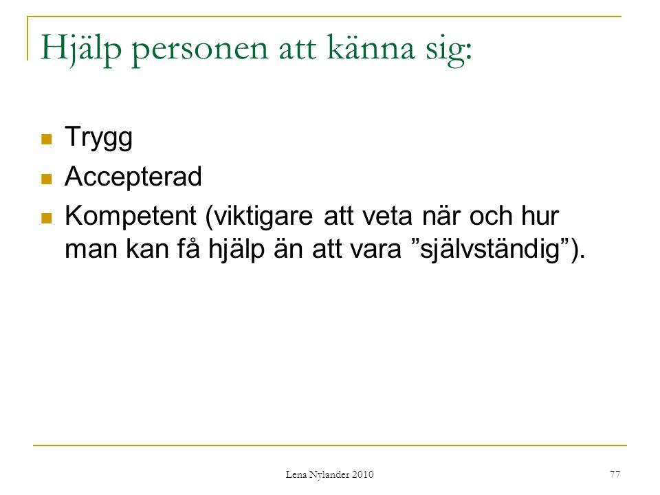 Lena Nylander 2010 77 Hjälp personen att känna sig: Trygg Accepterad Kompetent (viktigare att veta när och hur man kan få hjälp än att vara självständig ).