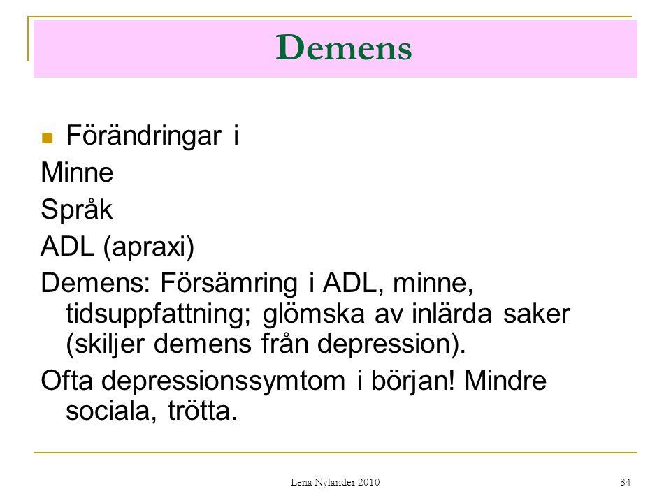 Lena Nylander 2010 84 Demens Förändringar i Minne Språk ADL (apraxi) Demens: Försämring i ADL, minne, tidsuppfattning; glömska av inlärda saker (skiljer demens från depression).