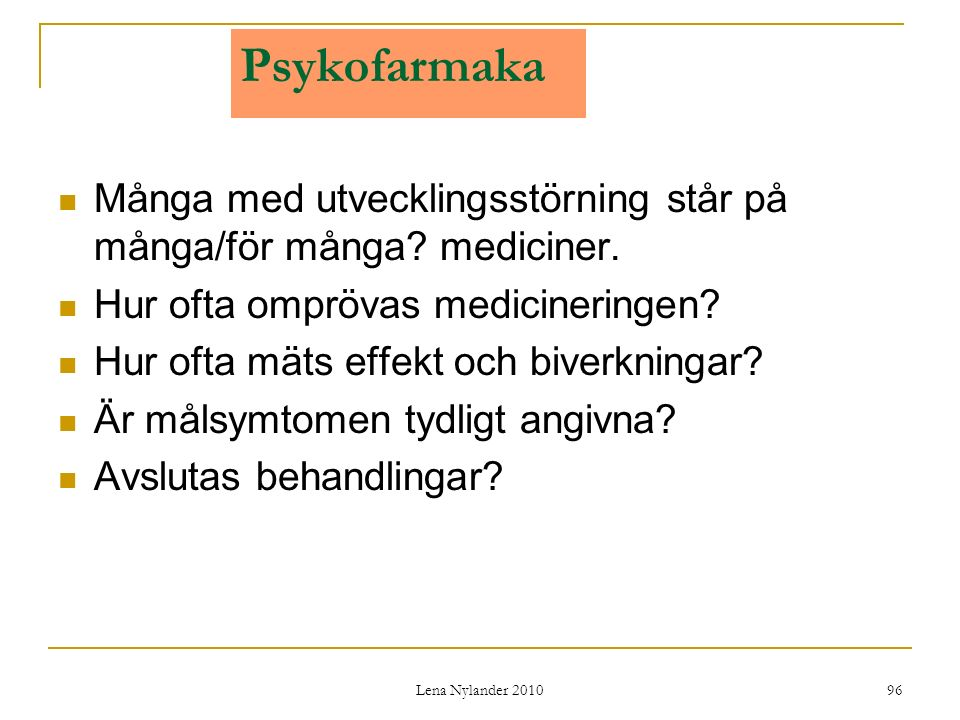 Lena Nylander 2010 96 Psykofarmaka Många med utvecklingsstörning står på många/för många.