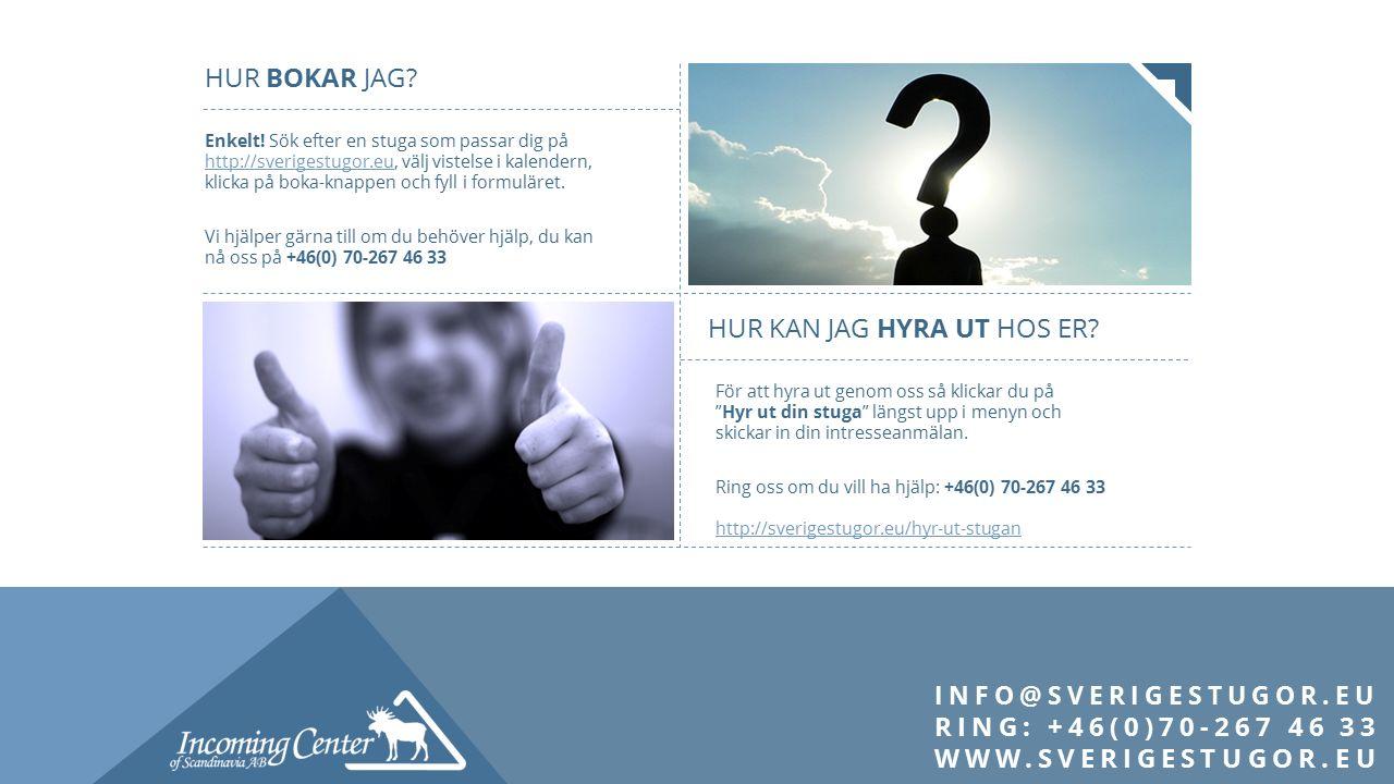 INFO@SVERIGESTUGOR.EU RING: +46(0)70-267 46 33 WWW.SVERIGESTUGOR.EU HUR BOKAR JAG? Enkelt! Sök efter en stuga som passar dig på http://sverigestugor.e