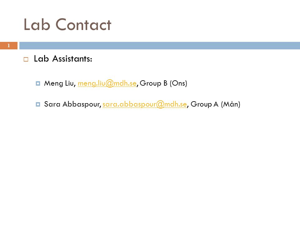 Lab Contact 1  Lab Assistants:  Meng Liu, meng.liu@mdh.se, Group B (Ons)meng.liu@mdh.se  Sara Abbaspour, sara.abbaspour@mdh.se, Group A (Mån)sara.abbaspour@mdh.se