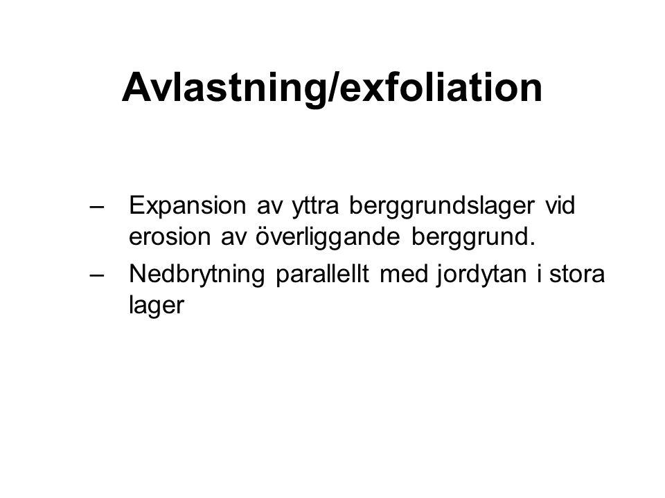 Avlastning/exfoliation –Expansion av yttra berggrundslager vid erosion av överliggande berggrund.