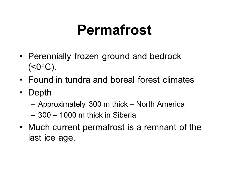 Permafrost Perennially frozen ground and bedrock (<0°C). Found in tundra and boreal forest climates Depth –Approximately 300 m thick – North America –