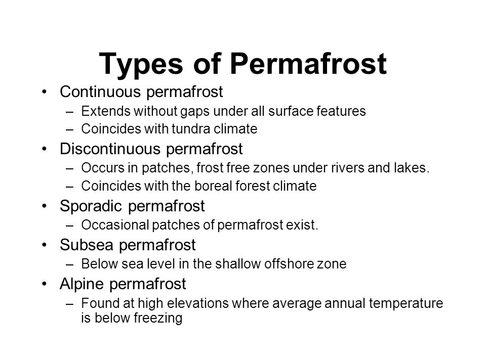 Types of Permafrost Continuous permafrost –Extends without gaps under all surface features –Coincides with tundra climate Discontinuous permafrost –Occurs in patches, frost free zones under rivers and lakes.