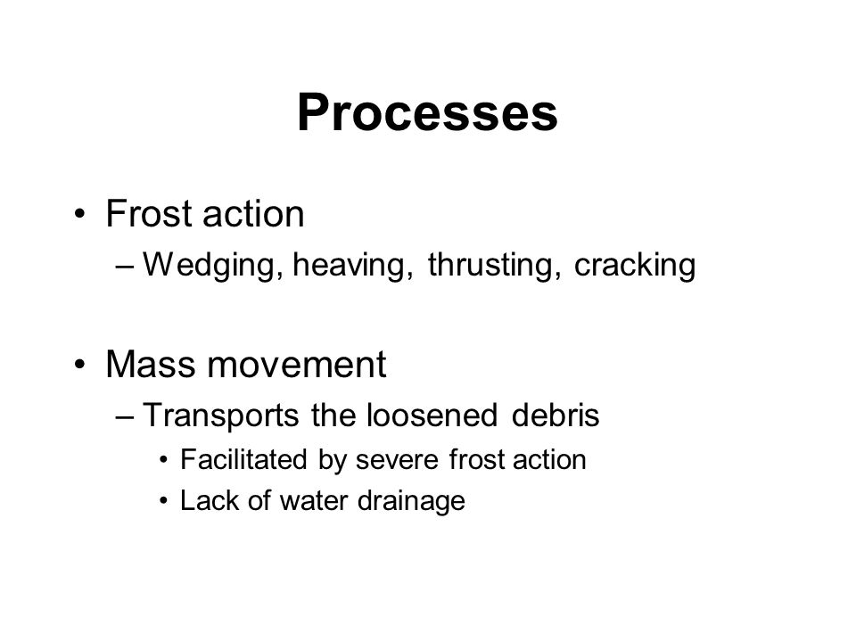 Processes Frost action –Wedging, heaving, thrusting, cracking Mass movement –Transports the loosened debris Facilitated by severe frost action Lack of water drainage