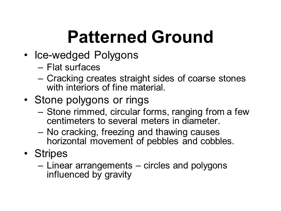 Patterned Ground Ice-wedged Polygons –Flat surfaces –Cracking creates straight sides of coarse stones with interiors of fine material. Stone polygons