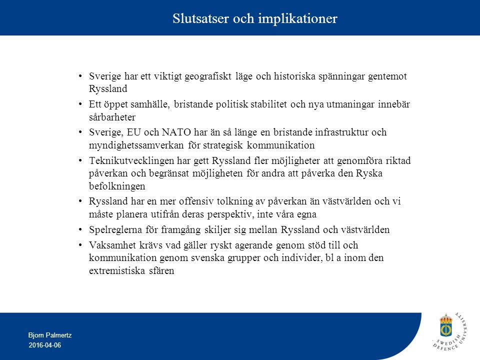 2016-04-06 Bjorn Palmertz Slutsatser och implikationer Sverige har ett viktigt geografiskt läge och historiska spänningar gentemot Ryssland Ett öppet samhälle, bristande politisk stabilitet och nya utmaningar innebär sårbarheter Sverige, EU och NATO har än så länge en bristande infrastruktur och myndighetssamverkan för strategisk kommunikation Teknikutvecklingen har gett Ryssland fler möjligheter att genomföra riktad påverkan och begränsat möjligheten för andra att påverka den Ryska befolkningen Ryssland har en mer offensiv tolkning av påverkan än västvärlden och vi måste planera utifrån deras perspektiv, inte våra egna Spelreglerna för framgång skiljer sig mellan Ryssland och västvärlden Vaksamhet krävs vad gäller ryskt agerande genom stöd till och kommunikation genom svenska grupper och individer, bl a inom den extremistiska sfären