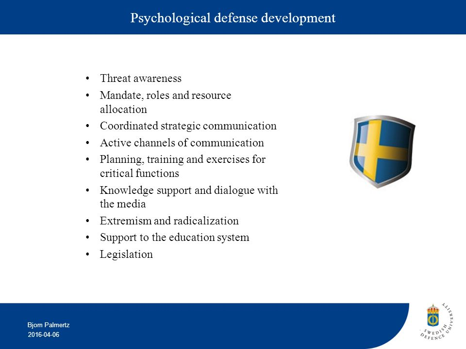 2016-04-06 Bjorn Palmertz Psychological defense development Threat awareness Mandate, roles and resource allocation Coordinated strategic communication Active channels of communication Planning, training and exercises for critical functions Knowledge support and dialogue with the media Extremism and radicalization Support to the education system Legislation