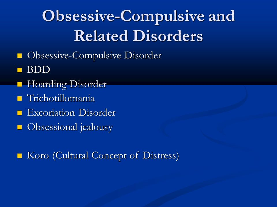 Obsessive-Compulsive and Related Disorders Obsessive-Compulsive Disorder Obsessive-Compulsive Disorder BDD BDD Hoarding Disorder Hoarding Disorder Trichotillomania Trichotillomania Excoriation Disorder Excoriation Disorder Obsessional jealousy Obsessional jealousy Koro (Cultural Concept of Distress) Koro (Cultural Concept of Distress)
