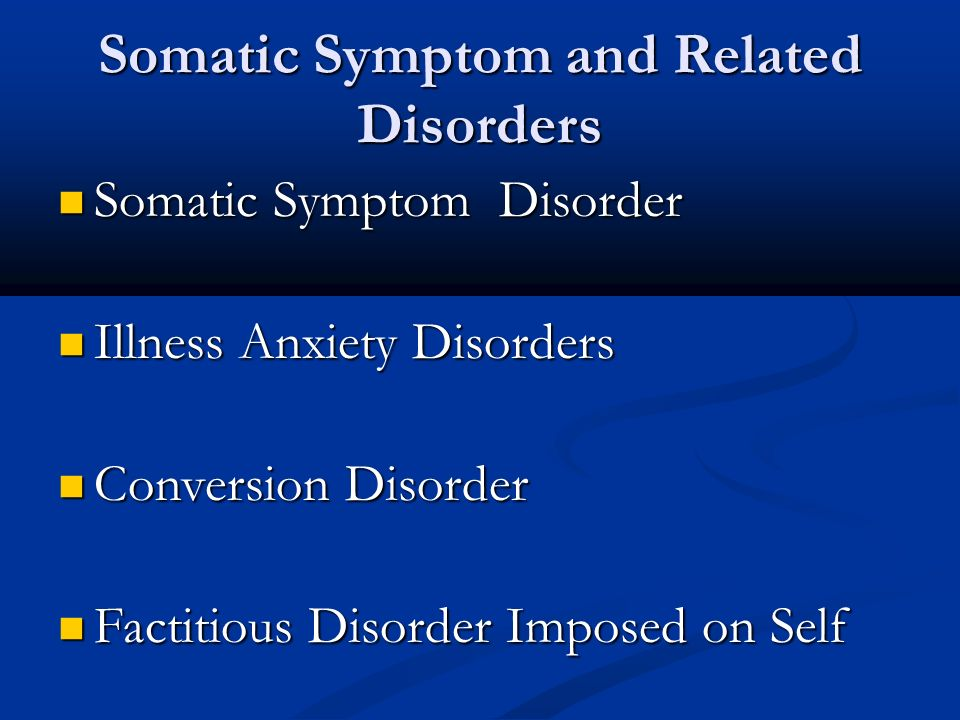 Somatic Symptom and Related Disorders Somatic Symptom Disorder Somatic Symptom Disorder Illness Anxiety Disorders Illness Anxiety Disorders Conversion Disorder Conversion Disorder Factitious Disorder Imposed on Self Factitious Disorder Imposed on Self